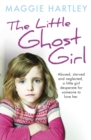 The Little Ghost Girl : Abused Starved and Neglected. A Little Girl Desperate for Someone to Love Her - eBook