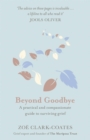 Beyond Goodbye : A practical and compassionate guide to surviving grief, with day-by-day resources to navigate a path through loss - Book