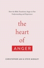 The Heart of Anger : How the Bible Transforms Anger in Our Understanding and Experience - Book