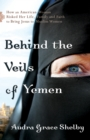 Behind the Veils of Yemen : How an American Woman Risked Her Life, Family, and Faith to Bring Jesus to Muslim Women - eBook