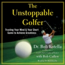 The Unstoppable Golfer : Trusting Your Mind & Your Short Game to Achieve Greatness - eAudiobook