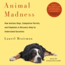 Animal Madness : How Anxious Dogs, Compulsive Parrots, Gorillas on Drugs, and Elephants in Recovery Help Us Understand Ourselves - eAudiobook