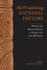 (Re)Visualizing National History : Museums and National Identities in Europe in the New Millennium - eBook