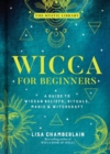 Wicca for Beginners : A Guide to Wiccan Beliefs, Rituals, Magic, and Witchcraft - Book