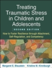 Treating Traumatic Stress in Children and Adolescents, Second Edition : How to Foster Resilience through Attachment, Self-Regulation, and Competency - Book