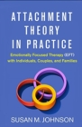 Attachment Theory in Practice : Emotionally Focused Therapy (EFT) with Individuals, Couples, and Families - Book
