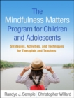 The Mindfulness Matters Program for Children and Adolescents : Strategies, Activities, and Techniques for Therapists and Teachers - Book