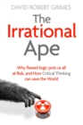 The Irrational Ape : Why Flawed Logic Puts us all at Risk and How Critical Thinking Can Save the World - Book
