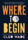 Where to Begin : A Small Book about Your Power to Create Big Change in Our Crazy World - Book