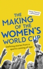 The Making of the Women's World Cup : Defining stories from a sport's coming of age - Book