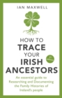 How to Trace Your Irish Ancestors 3rd Edition : An Essential Guide to Researching and Documenting the Family Histories of Ireland's People - Book