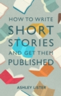 How to Write Short Stories and Get Them Published : A Comprehensive Guide to Writing Short Fiction - eBook
