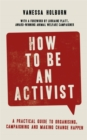 How to Be an Activist : A practical guide to organising, campaigning and making change happen - Book