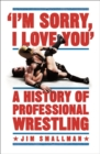 I'm Sorry, I Love You: A History of Professional Wrestling - Book
