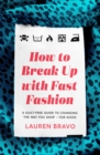 How To Break Up With Fast Fashion : A guilt-free guide to changing the way you shop   for good - eBook
