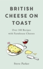 British Cheese on Toast : Over 100 Recipes with Farmhouse Cheeses - Book
