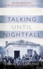 Talking Until Nightfall : Remembering Jewish Salonica, 1941-44 - Book