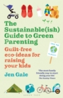 The Sustainable(ish) Guide to Green Parenting : Guilt-Free Eco-Ideas for Raising Your Kids - Book