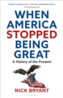 When America Stopped Being Great : A History of the Present - Book