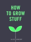 How to Grow Stuff : Easy, no-stress gardening for beginners - eBook