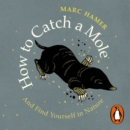 How to Catch a Mole : And Find Yourself in Nature - eAudiobook