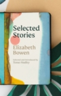 The Selected Stories of Elizabeth Bowen : Selected and Introduced by Tessa Hadley - eBook