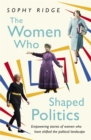 The Women Who Shaped Politics : Empowering stories of women who have shifted the political landscape - Book