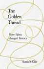 The Golden Thread : How Fabric Changed History - Book