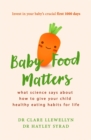 Baby Food Matters : What science says about how to give your child healthy eating habits for life - Book