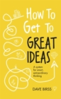 How to Get to Great Ideas : A system for smart, extraordinary thinking - Book