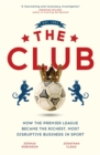 The Club : How the Premier League Became the Richest, Most Disruptive Business in Sport - Book