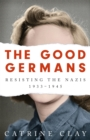The Good Germans : Resisting the Nazis, 1933-1945 - Book