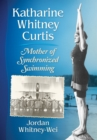 Katharine Whitney Curtis : Mother of Synchronized Swimming - eBook