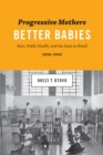 Progressive Mothers, Better Babies : Race, Public Health, and the State in Brazil, 1850-1945 - Book