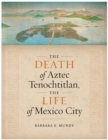 The Death of Aztec Tenochtitlan, the Life of Mexico City - Book