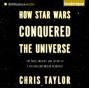 How Star Wars Conquered the Universe : The Past, Present, and Future of a Multibillion Dollar Franchise - eAudiobook