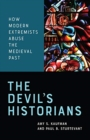 The Devil's Historians : How Modern Extremists Abuse the Medieval Past - Book