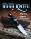 Making Your Own Bush Knife : A Beginner's Guide for the Backyard Knifemaker - Book