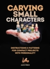 Carving Small Characters in Wood : Instructions & Patterns for Compact Projects with Personality - Book