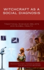 Witchcraft as a Social Diagnosis : Traditional Ghanaian Beliefs and Global Health - Book