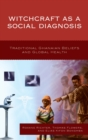 Witchcraft as a Social Diagnosis : Traditional Ghanaian Beliefs and Global Health - eBook