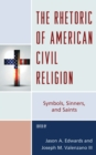 The Rhetoric of American Civil Religion : Symbols, Sinners, and Saints - Book