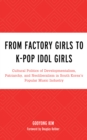 From Factory Girls to K-Pop Idol Girls : Cultural Politics of Developmentalism, Patriarchy, and Neoliberalism in South Korea's Popular Music Industry - Book