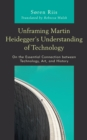 Unframing Martin Heidegger's Understanding of Technology : On the Essential Connection between Technology, Art, and History - Book