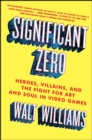 Significant Zero : Heroes, Villains, and the Fight for Art and Soul in Video Games - eBook