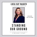 Standing Our Ground : The Triumph of Faith Over Gun Violence: A Mother's Story - eAudiobook