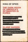 King of Spies : The Dark Reign of America's Spymaster in Korea - Book