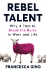 Rebel Talent : Why it Pays to Break the Rules at Work and in Life - eBook