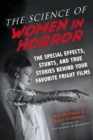 The Science of Women in Horror : The Special Effects, Stunts, and True Stories Behind Your Favorite Fright Films - Book
