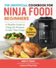 The Unofficial Cookbook for Ninja Foodi Beginners : A Healthy Guide to Using the Pressure Cooker that Crisps - eBook